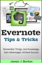 Evernote Tips and Tricks - Remember Things, Use Knowledge, Gain Advantages, Achieve Success ebook by James Burton