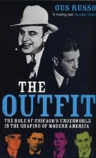 The Outfit - The Role Of Chicago's Underworld In The Shaping Of Modern America ebook by Gus Russo