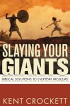 Slaying Your Giants: Biblical Solutions to Everyday Problems ebook by Crockett, Kent