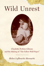"Wild Unrest - Charlotte Perkins Gilman and the Making of ""The Yellow Wall-Paper"" ebook by Helen Lefkowitz Horowitz"