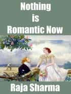 Nothing is Romantic Now ebook by Raja Sharma
