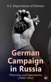 German Campaign in Russia: Planning and Operations (1940-1942) - WW2: Strategic & Operational Planning: Directive Barbarossa, The Initial Operations, German Attack on Moscow, Offensive in the Caucasus & Battle for Stalingrad ebook by U.S. Department of Defense