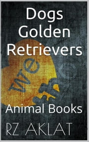 Dogs - Golden Retrievers ebook by RZ Aklat
