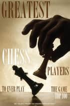 Greatest Chess Players to Ever Play the Game: Top 100 ebook by alex trostanetskiy