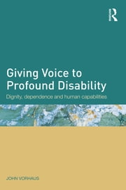 Giving Voice to Profound Disability - Dignity, dependence and human capabilities ebook by John Vorhaus