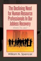 The Declining Need for Human Resource Professionals In Our Jobless Recovery eBook par William N. Spencer