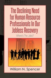 The Declining Need for Human Resource Professionals In Our Jobless Recovery - Where's The Jobs? ebook by William N. Spencer