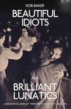 Beautiful Idiots and Brilliant Lunatics - A Sideways Look at Twentieth-Century London ebook by Rob Baker