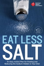 American Heart Association Eat Less Salt - An Easy Action Plan for Finding and Reducing the Sodium Hidden in Your Diet ebook by American Heart Association