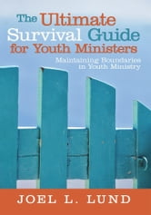 The Ultimate Survival Guide for Youth Ministers - Maintaining Boundaries in Youth Ministry ebook by Joel L. Lund