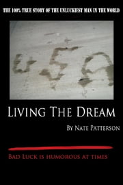 Living the Dream - The 100% True Story of the Unluckiest Man in the World:Bad Luck is Humorous at Times ebook by Nate Patterson