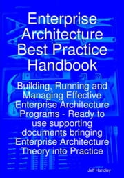Enterprise Architecture Best Practice Handbook: Building, Running and Managing Effective Enterprise Architecture Programs - Ready to use supporting do ebook by Handley, Jeff