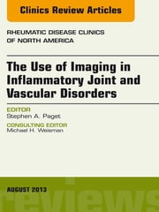 The Use of Imaging in Inflammatory Joint and Vascular Disorders, An Issue of Rheumatic Disease Clinics, ebook by Stephen A. Paget