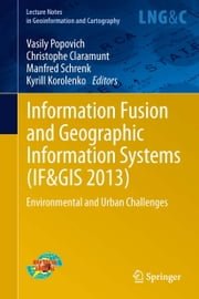 Information Fusion and Geographic Information Systems (IF&GIS 2013) - Environmental and Urban Challenges ebook by Vasily Popovich,Christophe Claramunt,Manfred Schrenk,Kyrill Korolenko