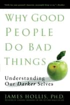 Why Good People Do Bad Things ebook by James Hollis