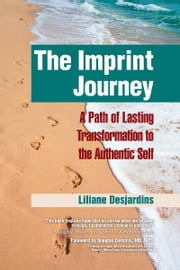 The Imprint Journey - A Path of Lasting Transformation Into Your Authentic Self ebook by Liliane Desjardins,Douglas Ziedonis