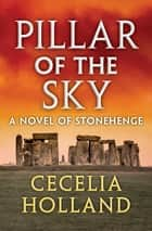 Pillar of the Sky - A Novel of Stonehenge ebook by Cecelia Holland