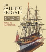 The Sailing Frigate - A History in Ship Models ebook by Robert Gardiner