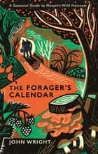 The Forager's Calendar - A Seasonal Guide to Nature's Wild Harvests ebook by John Wright