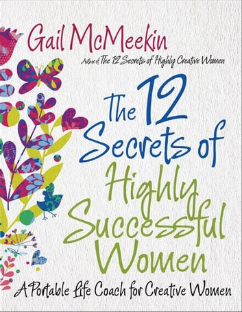 The 12 Secrets of Highly Successful Women: A Portable Life Coach for Creative Women ebook by Gail McMeekin