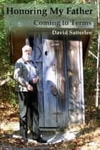 Honoring My Father: Coming to Terms ebook by David Satterlee