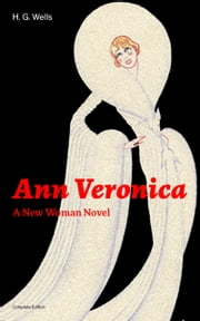 Ann Veronica - A New Woman Novel (Complete Edition): A Feminist Novel from the Father of Science Fiction, also known for The Time Machine, The Island of Doctor Moreau, The Invisible Man, The War of the Worlds, The Outline of History… ebook by H.  G.  Wells