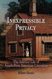Inexpressible Privacy - The Interior Life of Antebellum American Literature ebook by Milette Shamir
