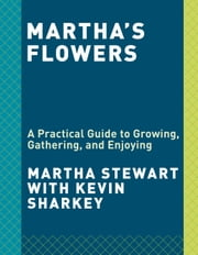 Martha's Flowers - A Practical Guide to Growing, Gathering, and Enjoying ebook by Martha Stewart,Kevin Sharkey
