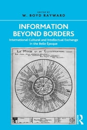 Information Beyond Borders - International Cultural and Intellectual Exchange in the Belle Époque ebook by W. Boyd Rayward
