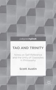 Tao and Trinity - Notes on Self-Reference and the Unity of Opposites in Philosophy ebook by Scott Austin