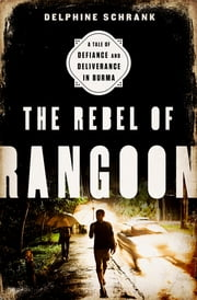 The Rebel of Rangoon - A Tale of Defiance and Deliverance in Burma ebook by Delphine Schrank