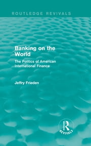 Banking on the World - The Politics of American International Finance ebook by Jeffry Frieden