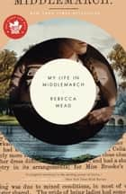 My Life in Middlemarch ebook by Rebecca Mead