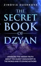 The Secret Book of Dzyan - Unveiling the Hidden Truth about the Oldest Manuscript in the World and Its Divine Authors ebook by Zinovia Dushkova