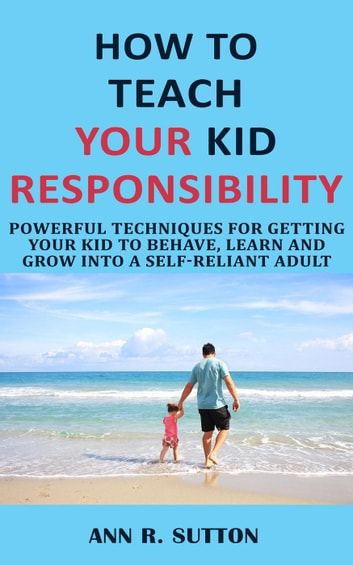How to Teach Your Kid Responsibility: Powerful Techniques for Getting Your  Kid to Behave, Learn and Grow into a Self-Reliant Adult