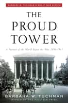 The Proud Tower - A Portrait of the World Before the War, 1890-1914;Barbara W. Tuchman's Great War Series ebook by Barbara W. Tuchman