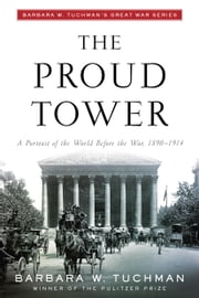 The Proud Tower - A Portrait of the World Before the War, 1890-1914; Barbara W. Tuchman's Great War Series ebook by Barbara W. Tuchman