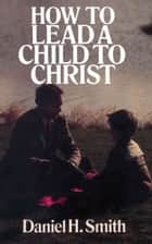 How to Lead a Child to Christ ebook by Daniel Smith