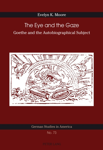 The Eye and the Gaze - Goethe and the Autobiographical Subject ebook by Evelyn K. Moore
