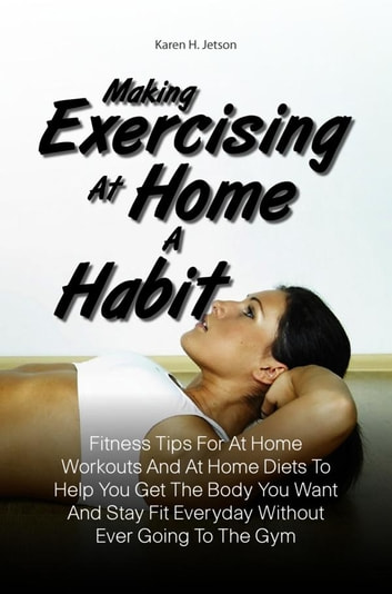 Making Exercising At Home A Habit - Fitness Tips For At Home Workouts And At Home Diets To Help You Get The Body You Want And Stay Fit Everyday Without Ever Going To The Gym ebook by Karen H. Jetson