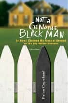 Not a Genuine Black Man - Or, How I Claimed My Piece of Ground in the Lily-White Suburbs ebook by Brian Copeland