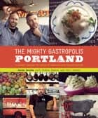 The Mighty Gastropolis: Portland - A Journey Through the Center of America's New Food Revolution ebook by Karen Brooks, Teri Gelber, Gideon Bosker