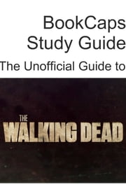 The Unofficial Guide to The Walking Dead (Season 1) ebook by BookCaps