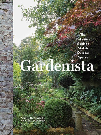 Gardenista - The Definitive Guide to Stylish Outdoor Spaces ebook by Michelle Slatalla