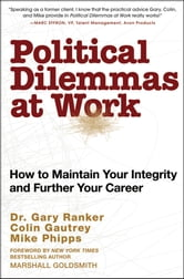 Political Dilemmas at Work - How to Maintain Your Integrity and Further Your Career ebook by Gary Ranker,Mike Phipps,Colin Gautrey