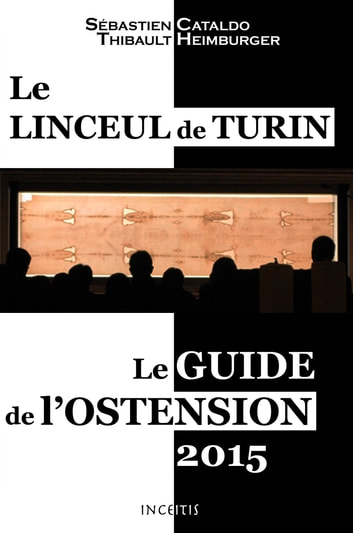 Le Linceul de Turin - Le guide de l'ostension 2015 ebook by Sébastien Cataldo,Thibault Heimburger