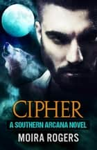 Cipher - Southern Arcana, #4 ebook by Moira Rogers