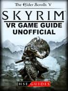 The Elder Scrolls V Skyrim VR Game Guide Unofficial ebook by Hse Guides