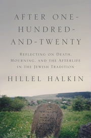 After One-Hundred-and-Twenty - Reflecting on Death, Mourning, and the Afterlife in the Jewish Tradition ebook by Hillel Halkin