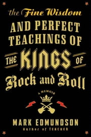 The Fine Wisdom and Perfect Teachings of the Kings of Rock and Roll - A Memoir ebook by Mark Edmundson